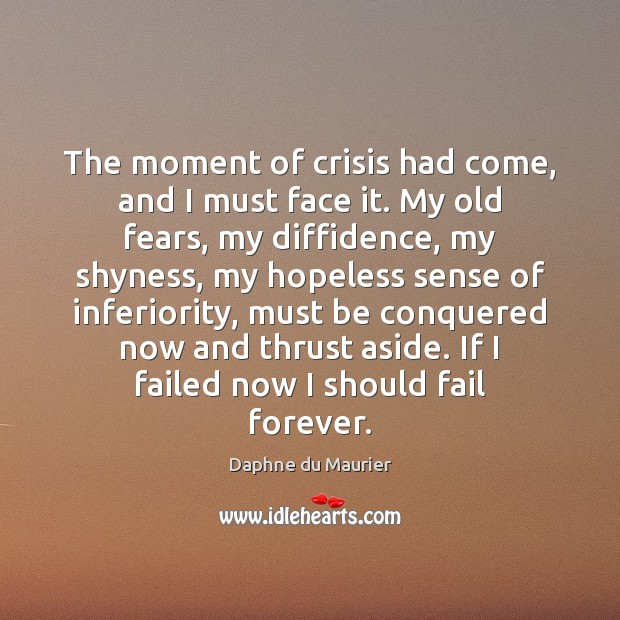 The moment of crisis had come, and I must face it. My Daphne du Maurier Picture Quote