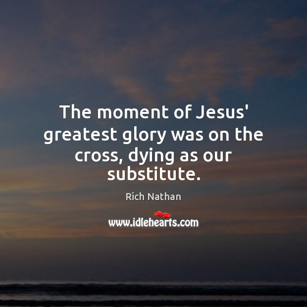 The moment of Jesus' greatest glory was on the cross, dying as our substitute. Image