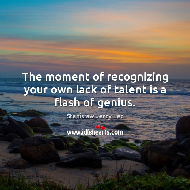 The moment of recognizing your own lack of talent is a flash of genius. Stanisław Jerzy Lec Picture Quote
