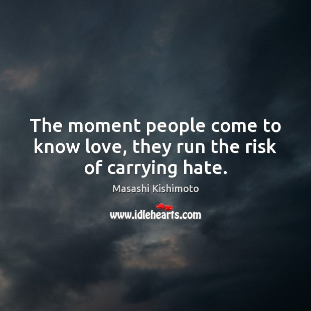 The moment people come to know love, they run the risk of carrying hate. Masashi Kishimoto Picture Quote