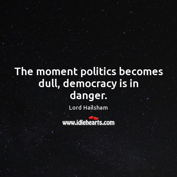 Image, The moment politics becomes dull, democracy is in danger.