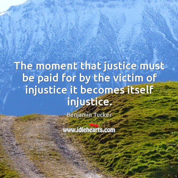 The moment that justice must be paid for by the victim of injustice it becomes itself injustice. Benjamin Tucker Picture Quote