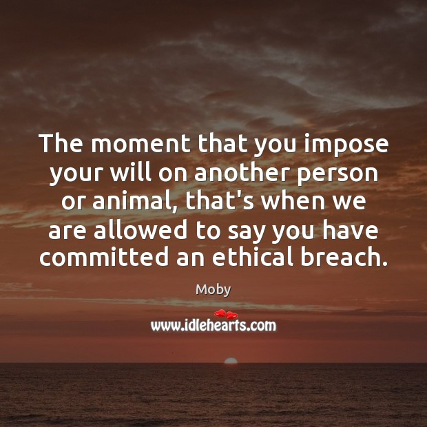 The moment that you impose your will on another person or animal, Moby Picture Quote