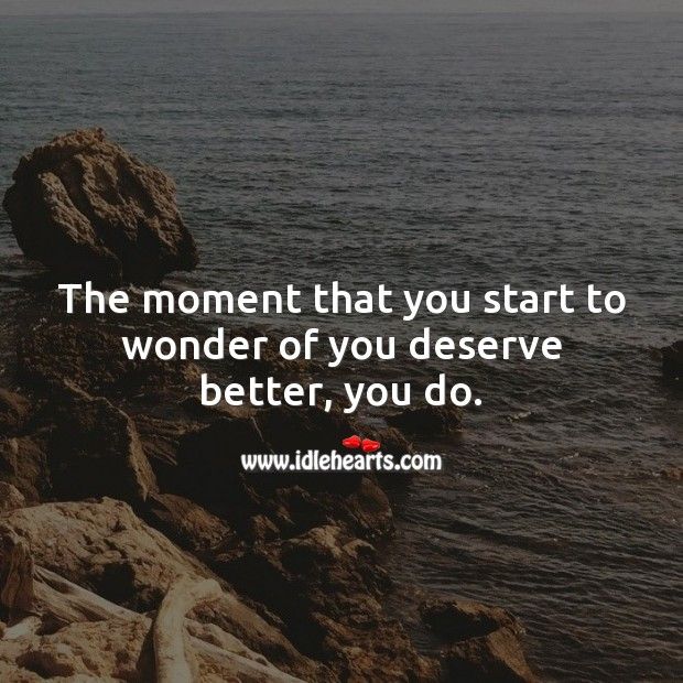The moment that you start to wonder of you deserve better, you do. Image