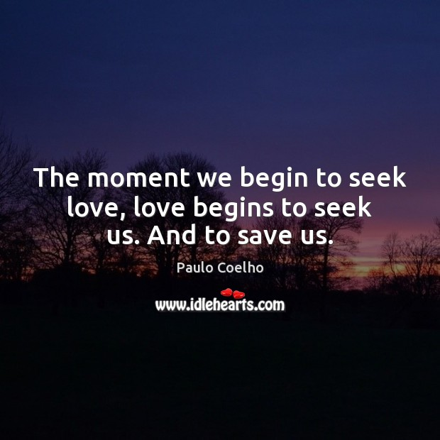 The moment we begin to seek love, love begins to seek us. And to save us. Image