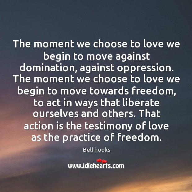 Image, The moment we choose to love we begin to move against domination, against oppression.