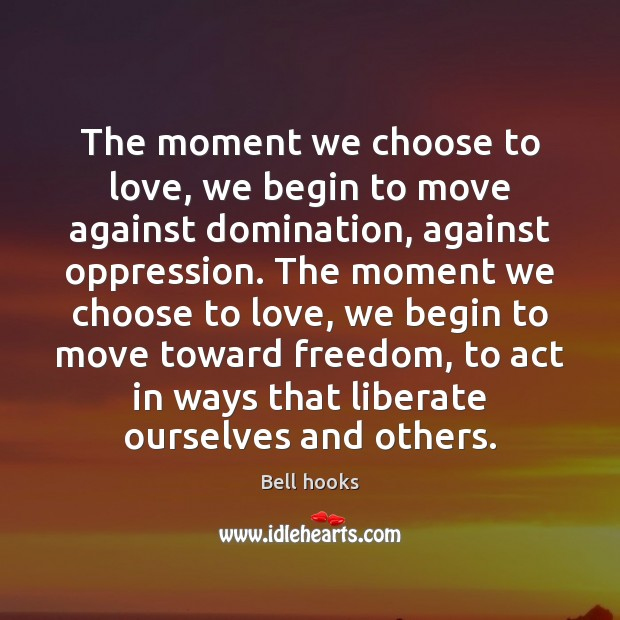 The moment we choose to love, we begin to move against domination, Liberate Quotes Image