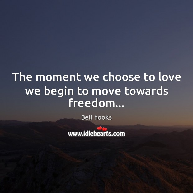 Image, The moment we choose to love we begin to move towards freedom…