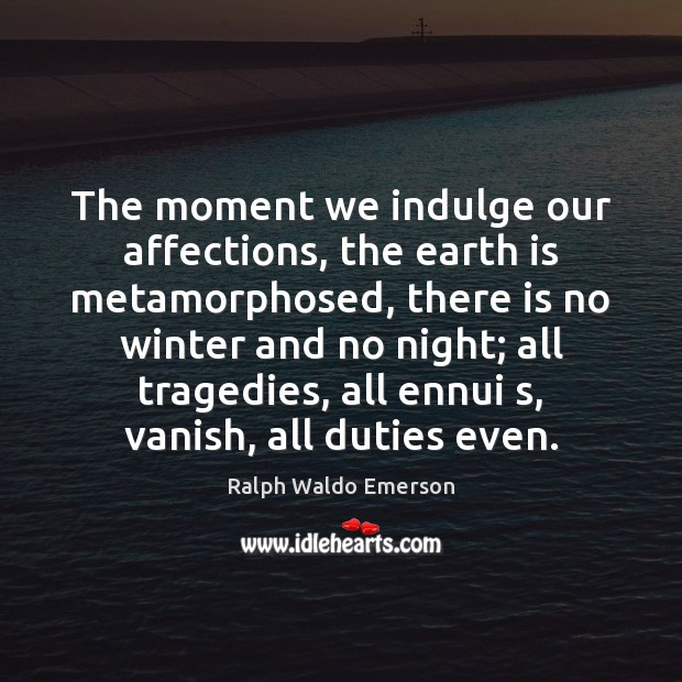 Image, The moment we indulge our affections, the earth is metamorphosed, there is