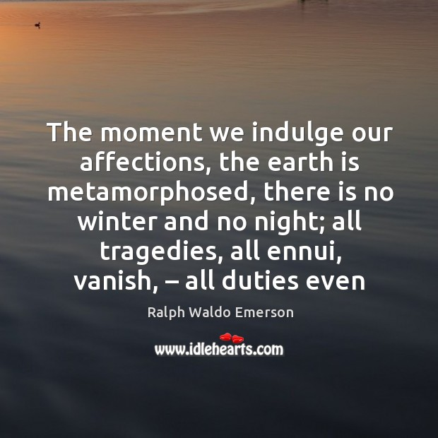 The moment we indulge our affections, the earth is metamorphosed, there is no winter and no night Image
