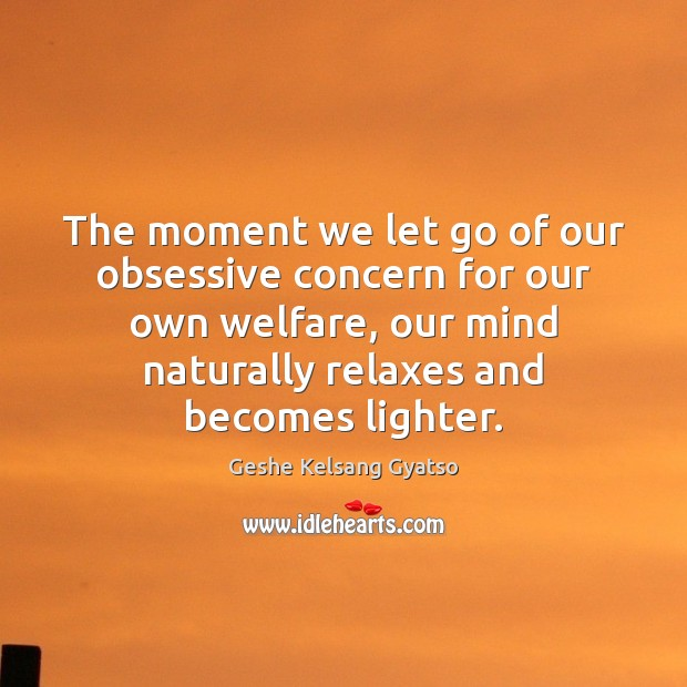 The moment we let go of our obsessive concern for our own Geshe Kelsang Gyatso Picture Quote
