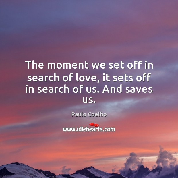 The moment we set off in search of love, it sets off in search of us. And saves us. Image