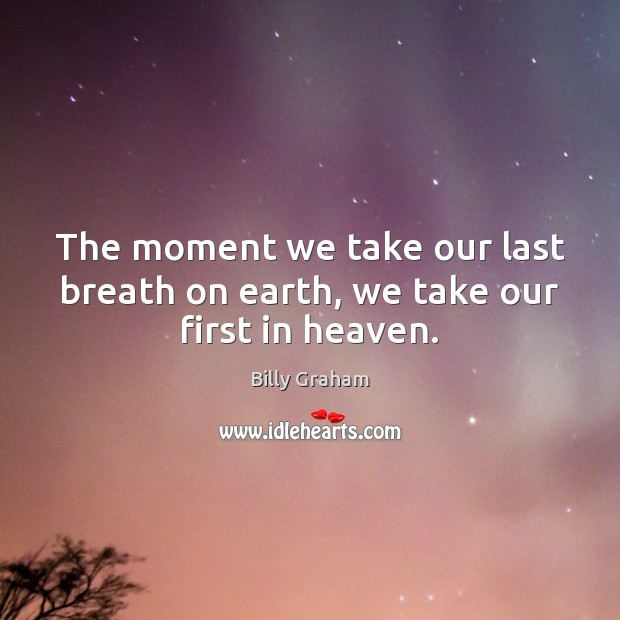 The moment we take our last breath on earth, we take our first in heaven. Image