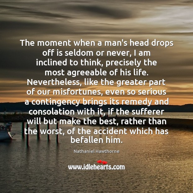 The moment when a man's head drops off is seldom or never, Nathaniel Hawthorne Picture Quote