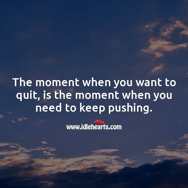 The moment when you want to quit, is the moment when you need to keep pushing. Motivational Quotes Image