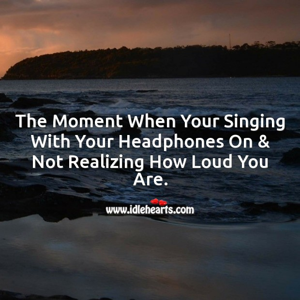 The moment when your singing with your headphones on & not realizing how loud you are. Image