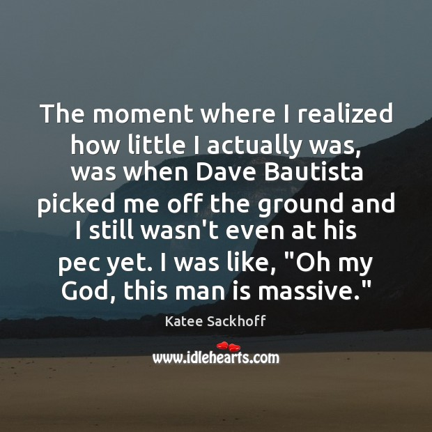The moment where I realized how little I actually was, was when Katee Sackhoff Picture Quote