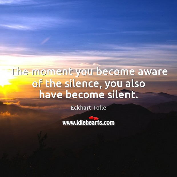 The moment you become aware of the silence, you also have become silent. Eckhart Tolle Picture Quote