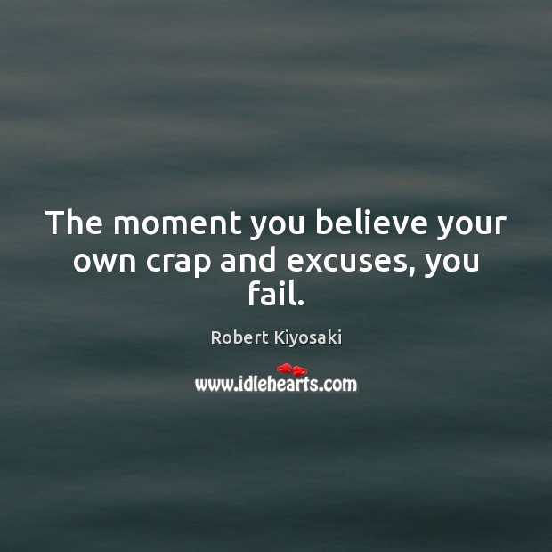 The moment you believe your own crap and excuses, you fail. Robert Kiyosaki Picture Quote