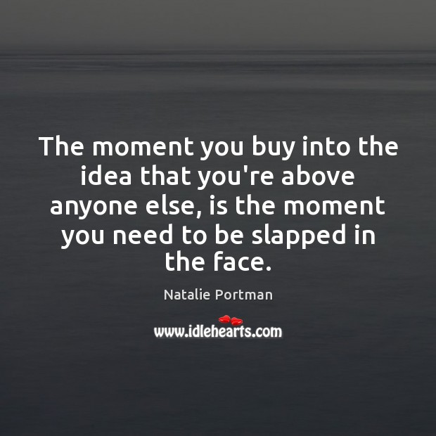 The moment you buy into the idea that you're above anyone else, Natalie Portman Picture Quote
