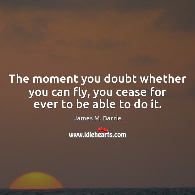 The moment you doubt whether you can fly, you cease for ever to be able to do it. James M. Barrie Picture Quote