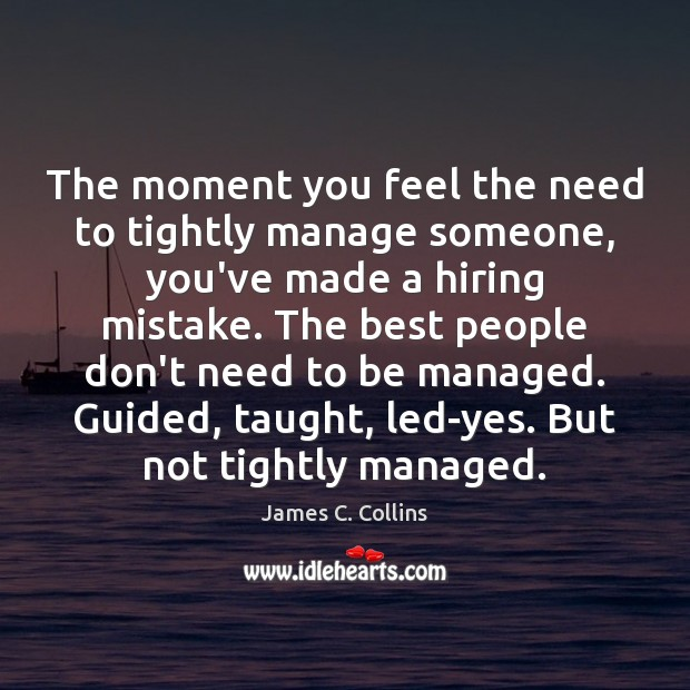 The moment you feel the need to tightly manage someone, you've made James C. Collins Picture Quote