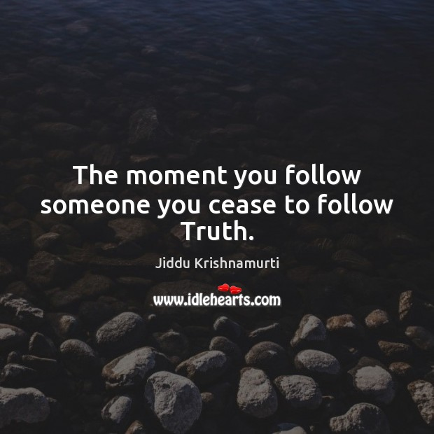 The moment you follow someone you cease to follow Truth. Jiddu Krishnamurti Picture Quote