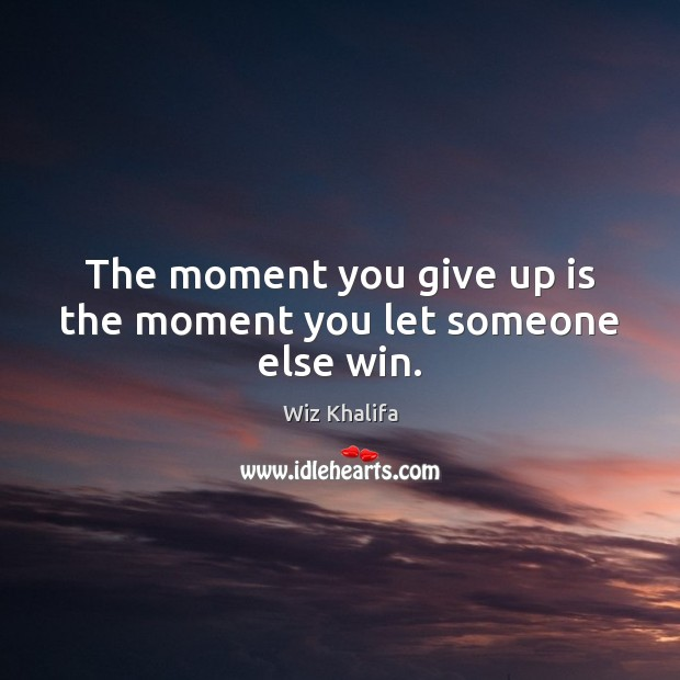 The moment you give up is the moment you let someone else win. Image