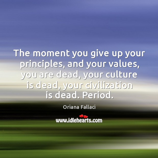 The moment you give up your principles, and your values, you are dead, your culture is dead Oriana Fallaci Picture Quote
