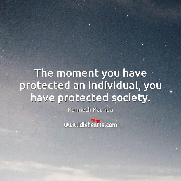 The moment you have protected an individual, you have protected society. Image