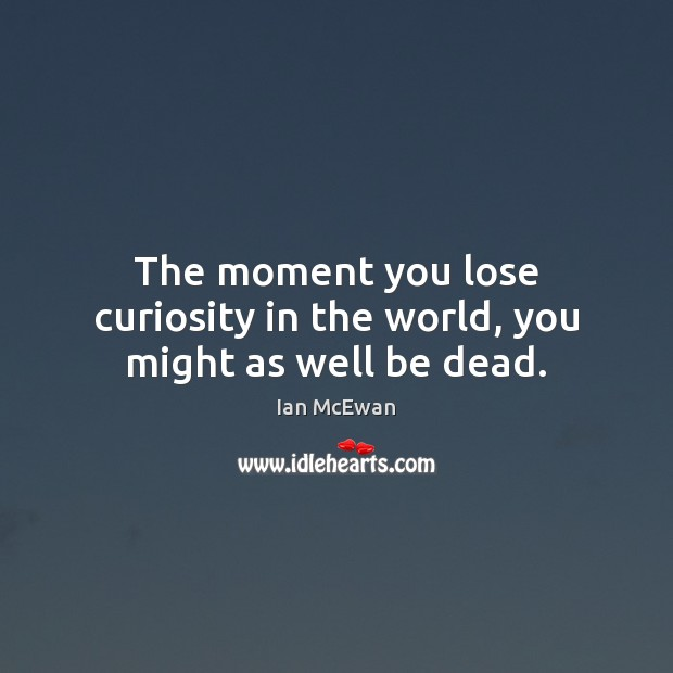 The moment you lose curiosity in the world, you might as well be dead. Ian McEwan Picture Quote