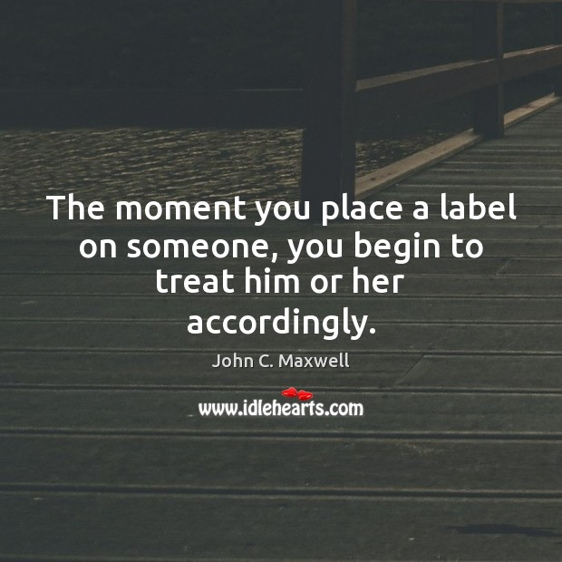 The moment you place a label on someone, you begin to treat him or her accordingly. John C. Maxwell Picture Quote