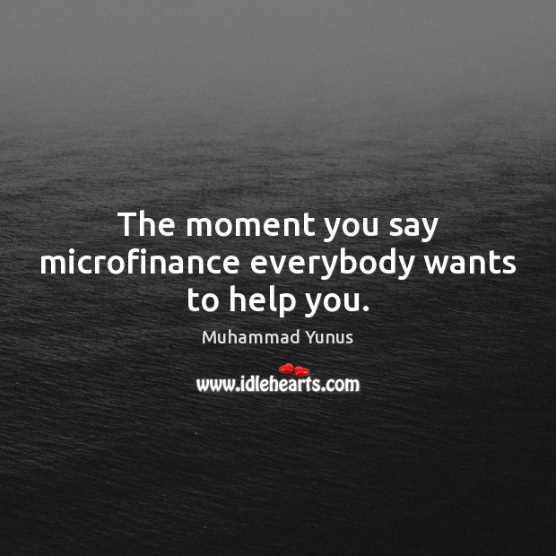 The moment you say microfinance everybody wants to help you. Muhammad Yunus Picture Quote