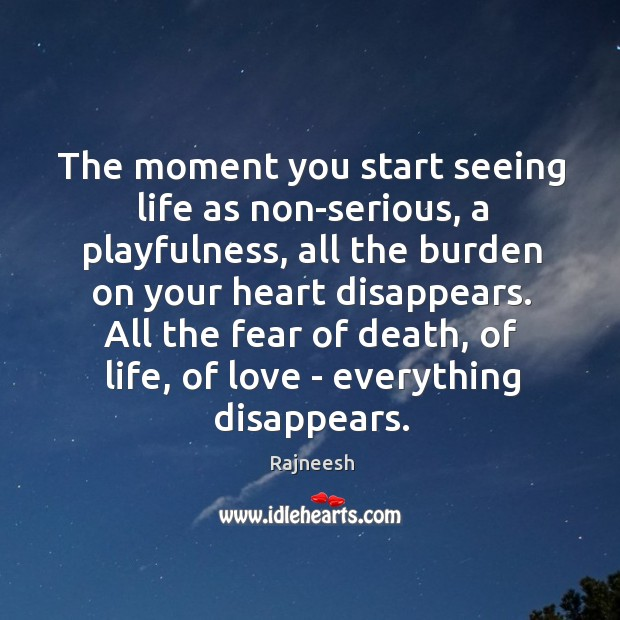 The moment you start seeing life as non-serious, a playfulness, all the Image