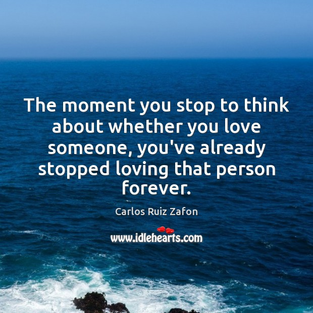 The moment you stop to think about whether you love someone, you've Image