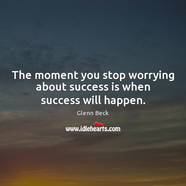 The moment you stop worrying about success is when success will happen. Glenn Beck Picture Quote