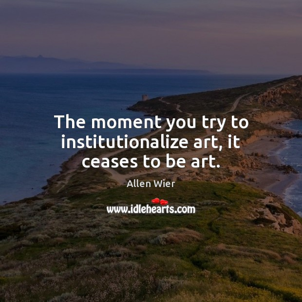 The moment you try to institutionalize art, it ceases to be art. Image