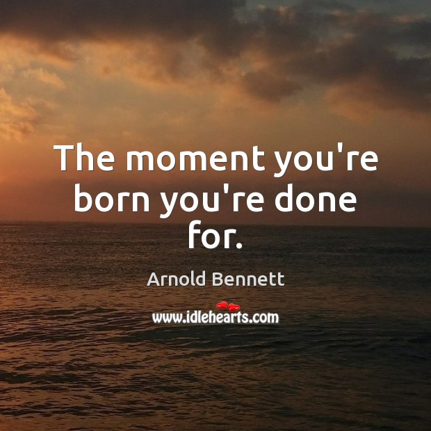 The moment you're born you're done for. Image