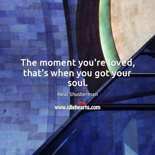 The moment you're loved, that's when you got your soul. Neal Shusterman Picture Quote