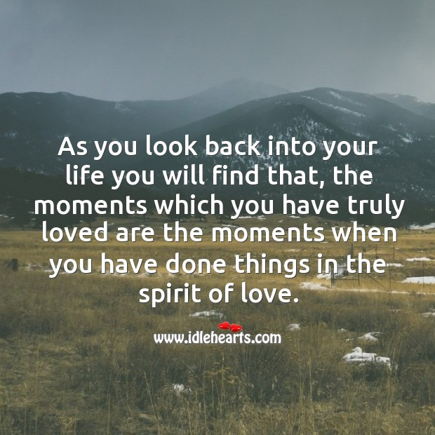 The moments which you have truly loved are the moments when you have done things in the spirit of love. Image