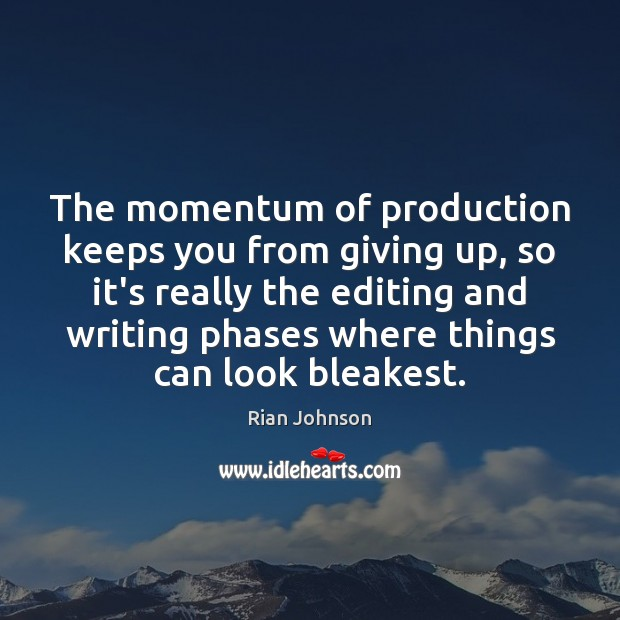 The momentum of production keeps you from giving up, so it's really Image
