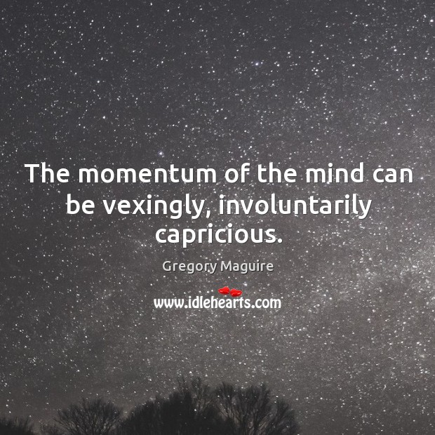 The momentum of the mind can be vexingly, involuntarily capricious. Image