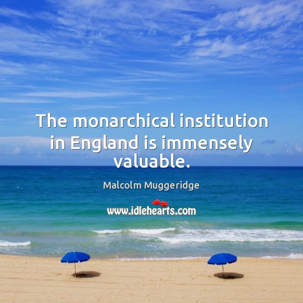 The monarchical institution in England is immensely valuable. Image