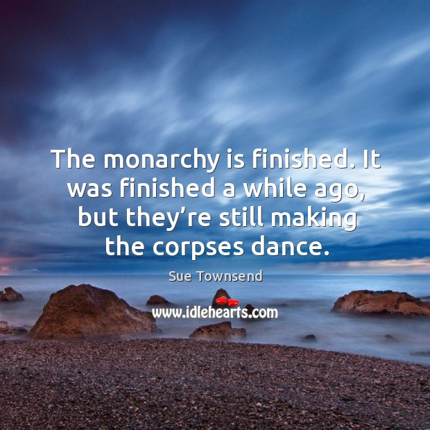 The monarchy is finished. It was finished a while ago, but they're still making the corpses dance. Image
