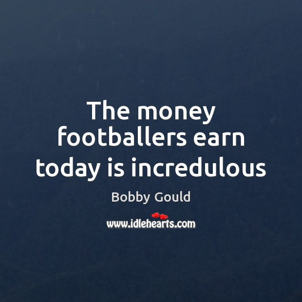 Image, The money footballers earn today is incredulous