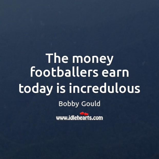 The money footballers earn today is incredulous Image