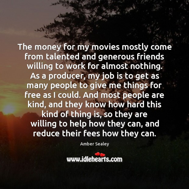 The money for my movies mostly come from talented and generous friends Image