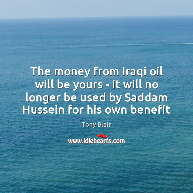 The money from Iraqi oil will be yours – it will no Tony Blair Picture Quote