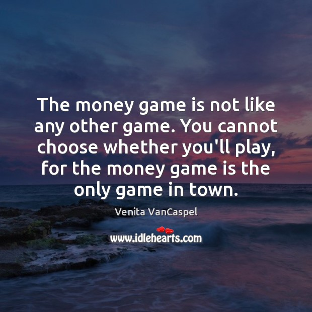 Venita VanCaspel Picture Quote image saying: The money game is not like any other game. You cannot choose