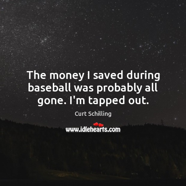 The money I saved during baseball was probably all gone. I'm tapped out. Curt Schilling Picture Quote